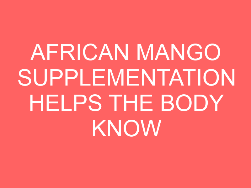 African Mango Supplementation Helps the Body Know When It's Full Again
