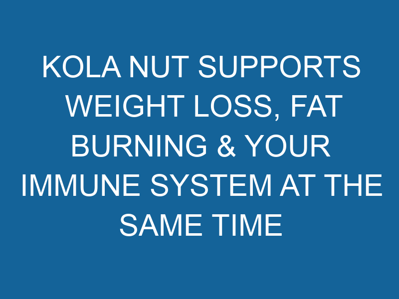 Kola Nut Supports Weight Loss, Fat Burning & Your Immune System at the Same Time