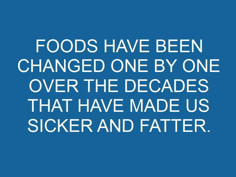 Foods Have Been Changed One By One Over The Decades That Have Made Us Sicker and Fatter.