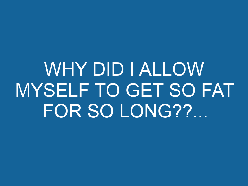 Why Did I Allow Myself to Get So Fat for So Long??…
